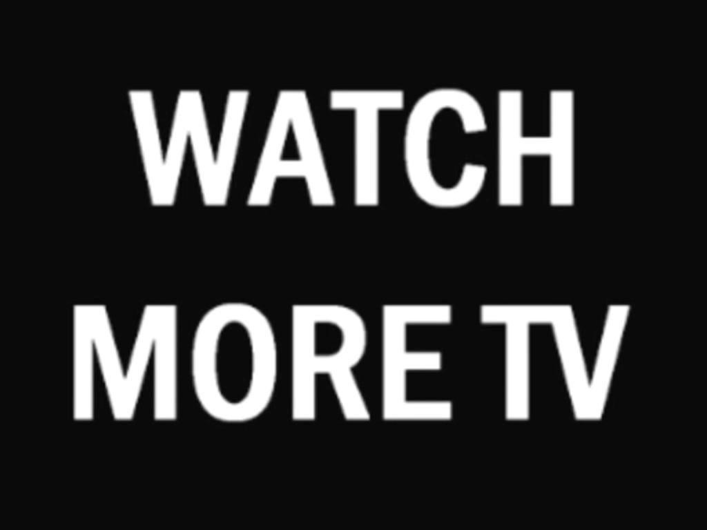 watch more tv